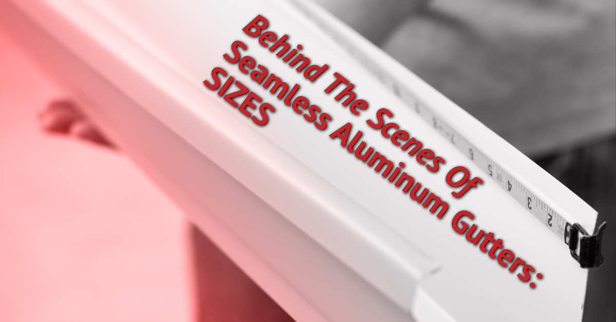 Behind The Scenes Of Seamless Aluminum Gutters: Sizes